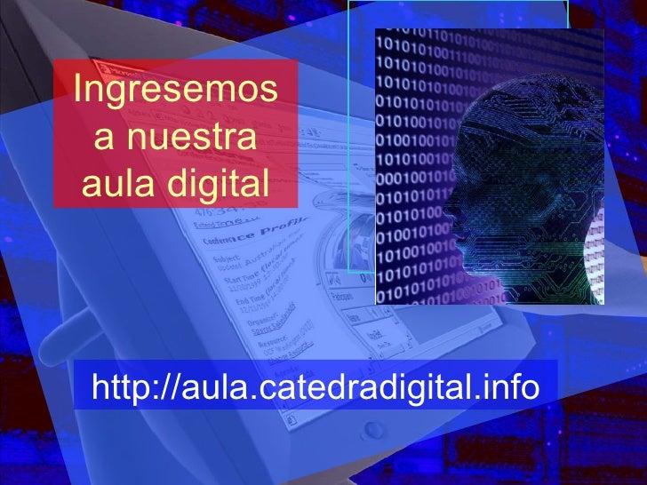 Ingresemos a nuestra aula digital http://aula.catedradigital.info