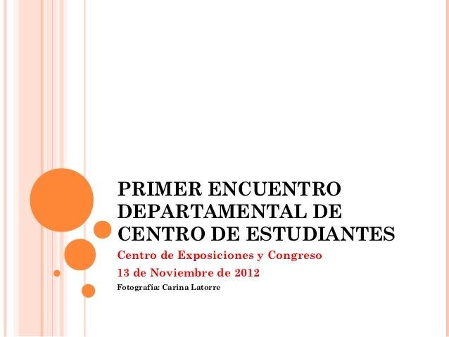 PRIMER ENCUENTRODEPARTAMENTAL DECENTRO DE ESTUDIANTESCentro de Exposiciones y Congreso13 de Noviembre de 2012Fotografía: C...