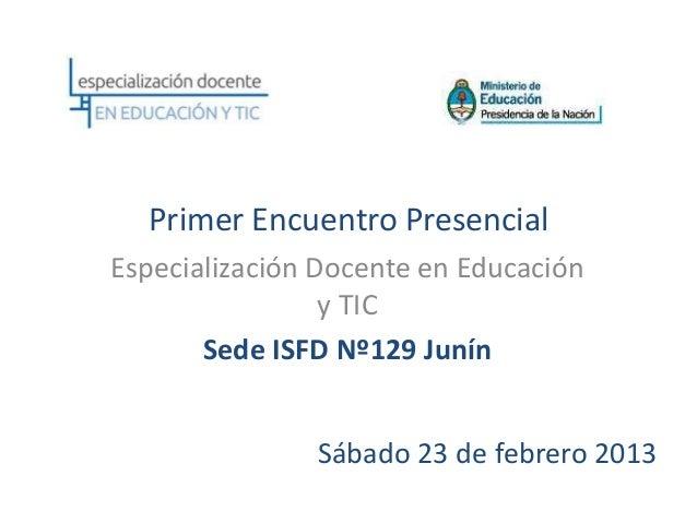 Primer Encuentro PresencialEspecialización Docente en Educación                 y TIC       Sede ISFD Nº129 Junín         ...