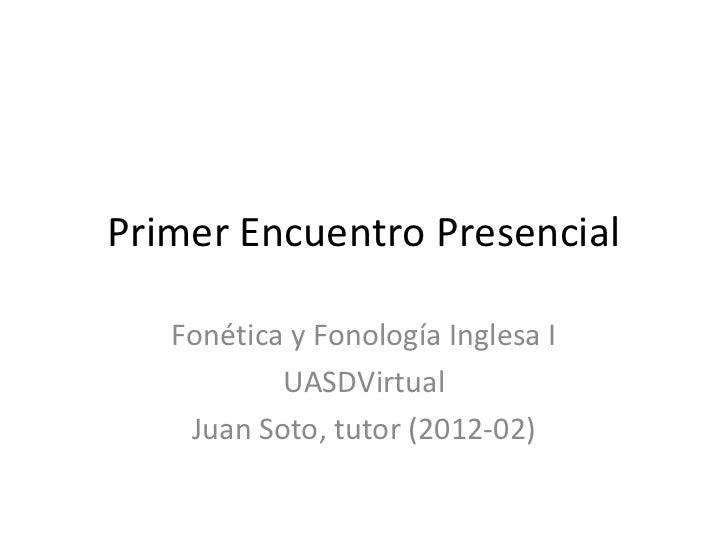Primer Encuentro Presencial   Fonética y Fonología Inglesa I           UASDVirtual    Juan Soto, tutor (2012-02)