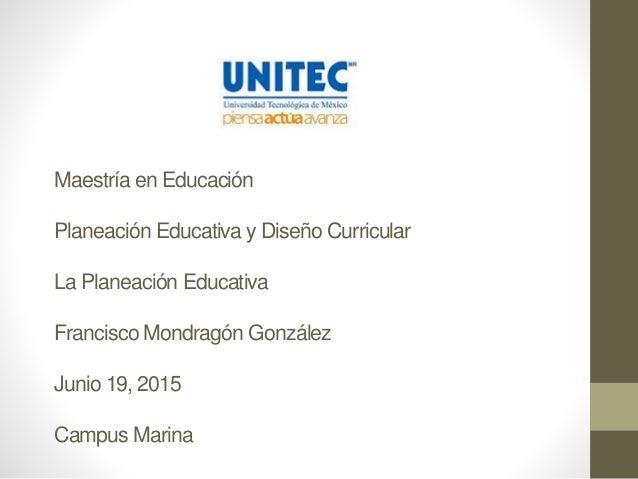 Maestría en Educación Planeación Educativa y Diseño Curricular La Planeación Educativa Francisco Mondragón González Junio ...