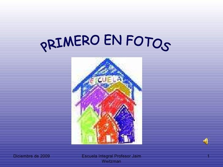Diciembre de 2009 Escuela Integral Profesor Jaim Weitzman PRIMERO EN FOTOS