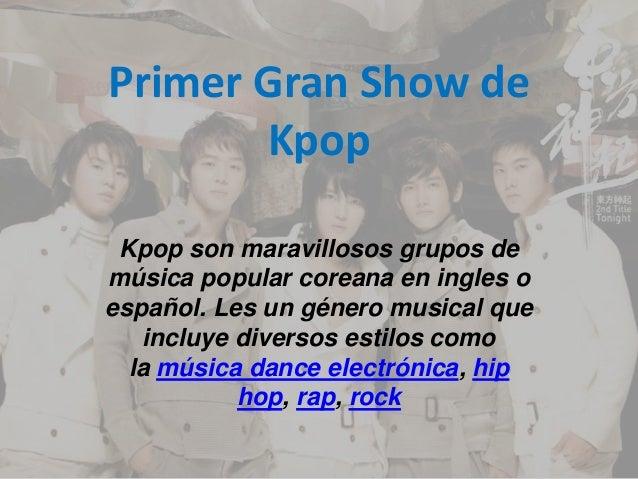 Primer Gran Show de Kpop Kpop son maravillosos grupos de música popular coreana en ingles o español. Les un género musical...