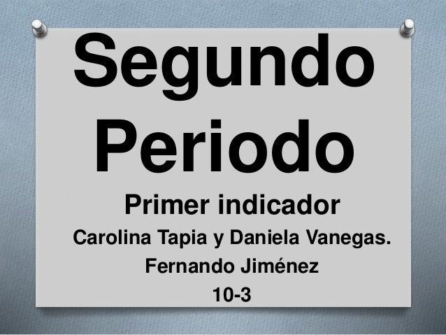 Segundo Periodo Primer indicador Carolina Tapia y Daniela Vanegas. Fernando Jiménez 10-3