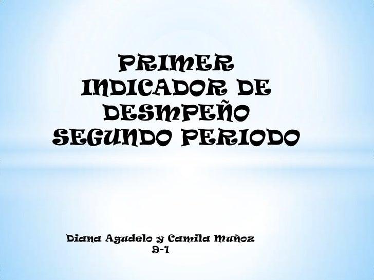 PRIMER  INDICADOR DE    DESMPEÑOSEGUNDO PERIODODiana Agudelo y Camila Muñoz             9-1