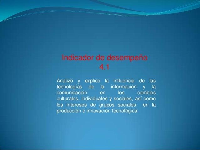 Indicador de desempeño 4.1 Analizo y explico la influencia de las tecnologías de la información y la comunicación en los c...