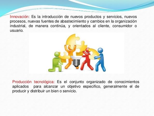 Innovación: Es la introducción de nuevos productos y servicios, nuevos procesos, nuevas fuentes de abastecimiento y cambio...