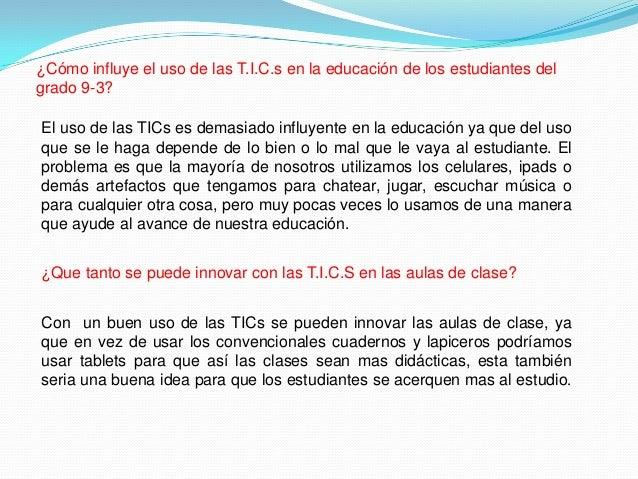 ¿Cómo influye el uso de las T.I.C.s en la educación de los estudiantes del grado 9-3? El uso de las TICs es demasiado infl...