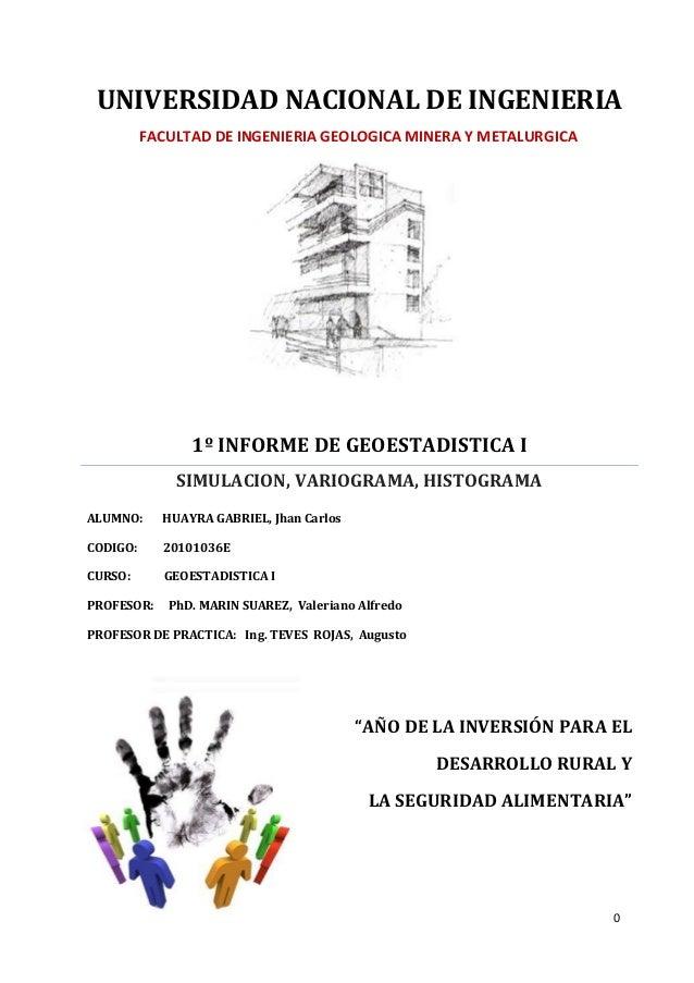 0  UNIVERSIDAD NACIONAL DE INGENIERIA  1º INFORME DE GEOESTADISTICA I  SIMULACION, VARIOGRAMA, HISTOGRAMA  ALUMNO: HUAYRA ...