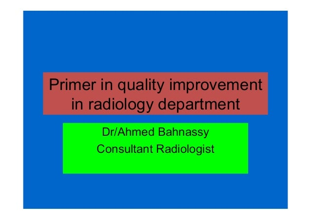Primer in quality improvement in radiology department Dr/Ahmed Bahnassy Consultant Radiologist