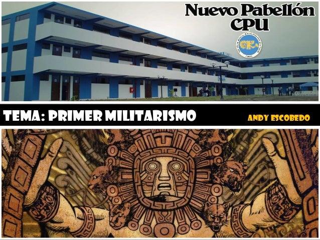 TEMA: PRIMER MILITARISMO ANDY ESCOBEDO