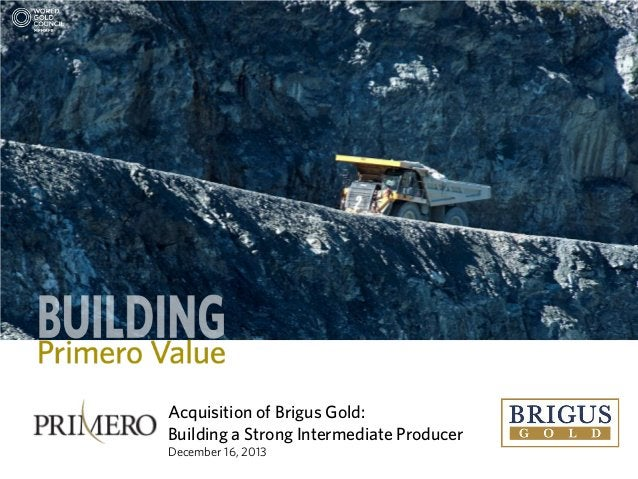 Acquisition of Brigus Gold: Building a Strong Intermediate Producer December 16, 2013