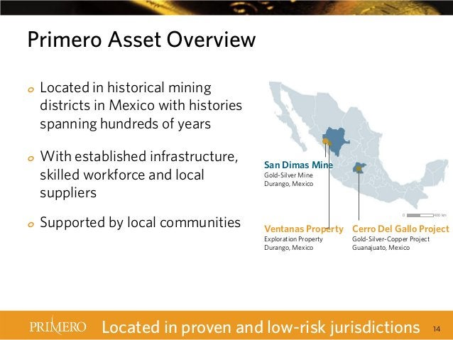 Primero Asset Overview o  o  o  Located in historical mining districts in Mexico with histories spanning hundreds of years...
