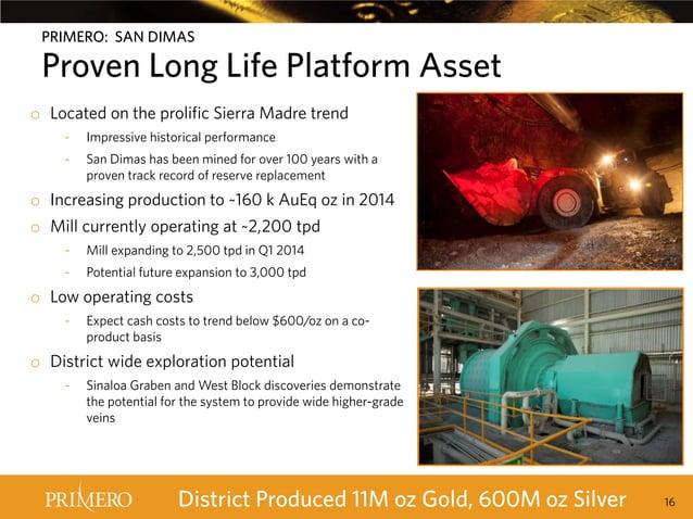 PRIMERO: SAN DIMAS  Proven Long Life Platform Asset o Located on the prolific Sierra Madre trend -  Impressive historical ...