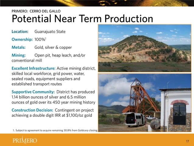PRIMERO: CERRO DEL GALLO  Potential Near Term Production CERRO DEL GALLO INCREASES PRIMERO'SPRODUCTION BY 60%12  Location:...