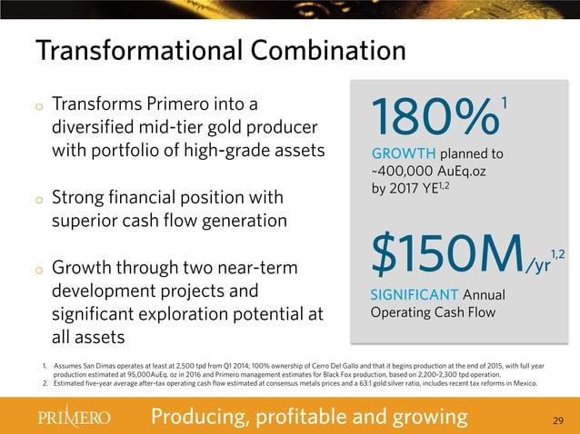 Transformational Combination o  o  o  Transforms Primero into a diversified mid-tier gold producer with portfolio of high-...