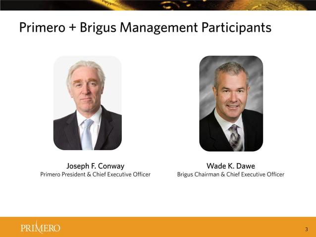 Primero + Brigus Management Participants  Joseph F. Conway  Primero President & Chief Executive Officer  Wade K. Dawe  Bri...