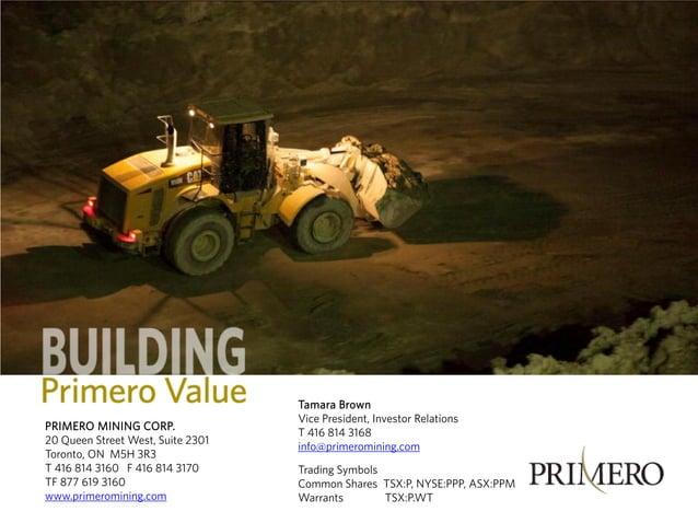 PRIMERO MINING CORP. 20 Queen Street West, Suite 2301 Toronto, ON M5H 3R3 T 416 814 3160 F 416 814 3170 TF 877 619 3160 ww...