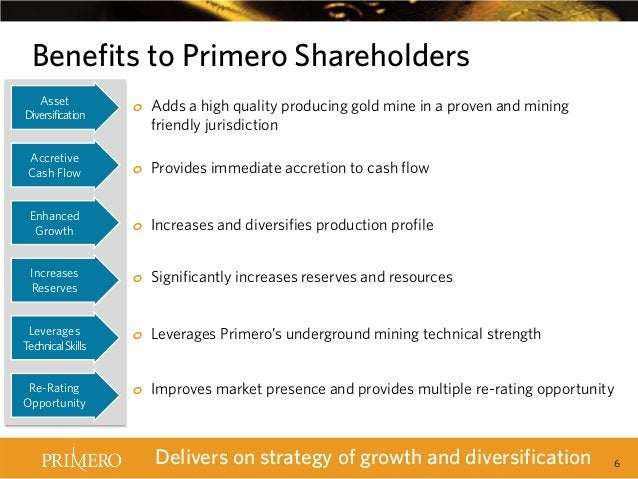 Benefits to Primero Shareholders Asset Diversification  o Adds a high quality producing gold mine in a proven and mining f...