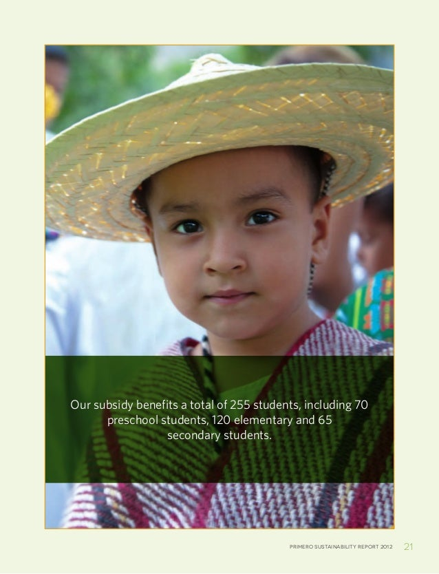 Primero sustainability report 2012 21Our subsidy benefits a total of 255 students, including 70preschool students, 120 ele...