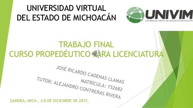 TRABAJO FINAL CURSO PROPEDÉUTICO PARA LICENCIATURA UNIVERSIDAD VIRTUAL DEL ESTADO DE MICHOACÁN ZAMORA, MICH., A 8 DE DICIE...