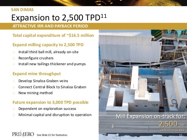 SAN DIMAS Expansion to 2,500 TPD11 Total capital expenditure of ~$16.5 million Expand milling capacity to 2,500 TPD o Inst...