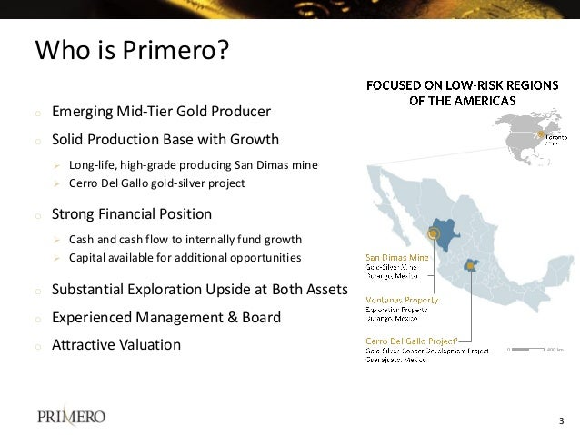 Who is Primero? 3 o Emerging Mid-Tier Gold Producer o Solid Production Base with Growth  Long-life, high-grade producing ...