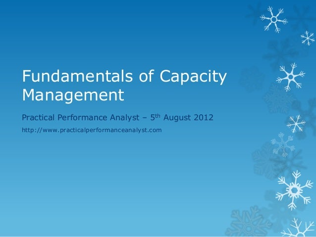 Fundamentals of Capacity Management  Practical Performance Analyst – 5th August 2012  http://www.practicalperformanceanaly...