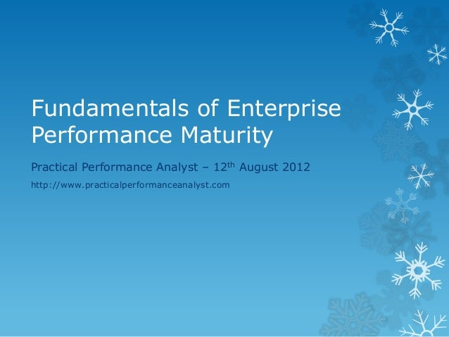 Fundamentals of Enterprise  Performance Maturity  Practical Performance Analyst – 12th August 2012  http://www.practicalpe...