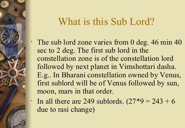 What is this Sub Lord? • The sub lord zone varies from 0 deg. 46 min 40 sec to 2 deg. The first sub lord in the constellat...