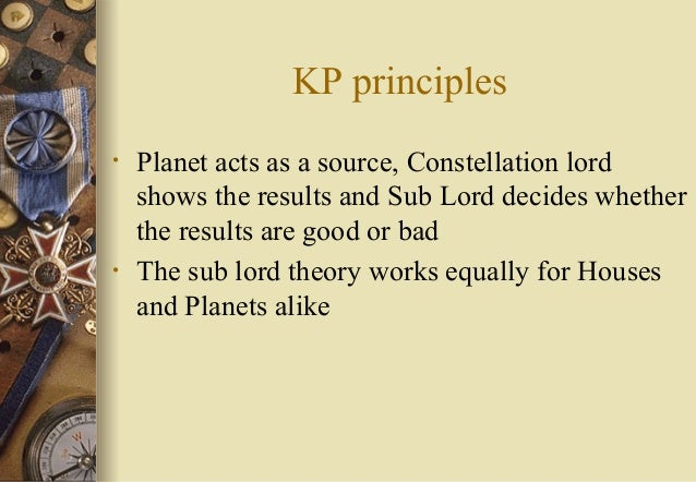 KP principles • Planet acts as a source, Constellation lord shows the results and Sub Lord decides whether the results are...