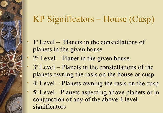 KP Significators – House (Cusp) • 1st Level – Planets in the constellations of planets in the given house • 2nd Level – Pl...