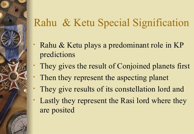 Rahu & Ketu Special Signification • Rahu & Ketu plays a predominant role in KP predictions • They gives the result of Conj...