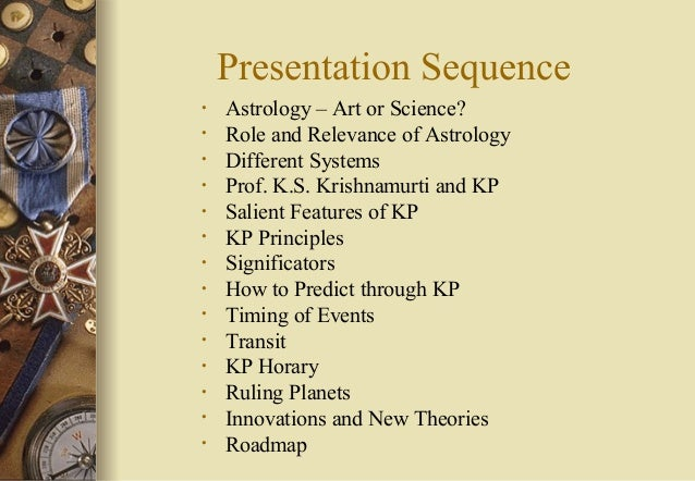 Presentation Sequence • Astrology – Art or Science? • Role and Relevance of Astrology • Different Systems • Prof. K.S. Kri...