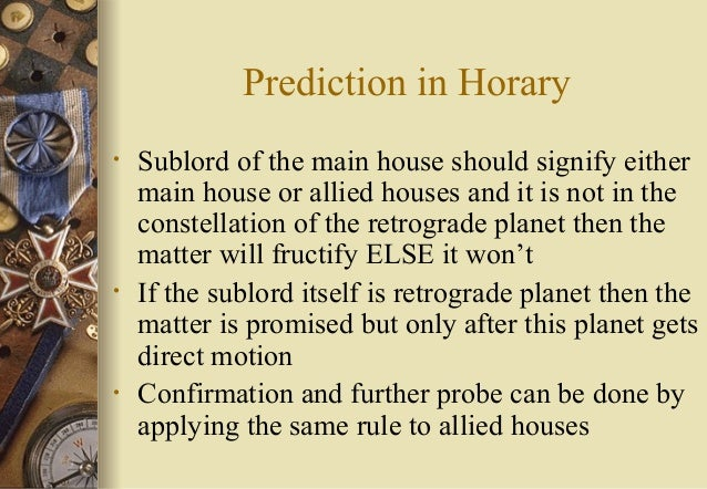 Prediction in Horary • Sublord of the main house should signify either main house or allied houses and it is not in the co...