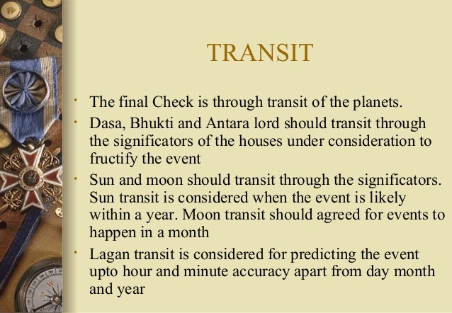 TRANSIT • The final Check is through transit of the planets. • Dasa, Bhukti and Antara lord should transit through the sig...