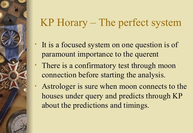 KP Horary – The perfect system • It is a focused system on one question is of paramount importance to the querent • There ...