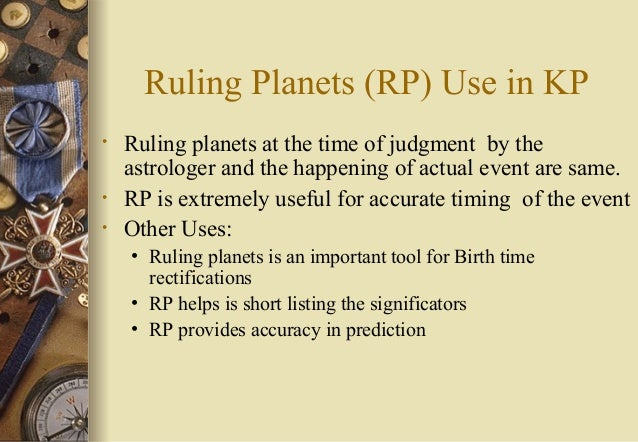 Ruling Planets (RP) Use in KP • Ruling planets at the time of judgment by the astrologer and the happening of actual event...