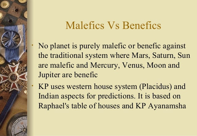 Malefics Vs Benefics • No planet is purely malefic or benefic against the traditional system where Mars, Saturn, Sun are m...