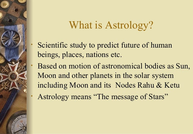 What is Astrology? • Scientific study to predict future of human beings, places, nations etc. • Based on motion of astrono...