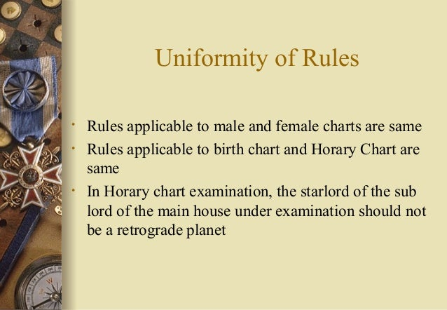 Uniformity of Rules • Rules applicable to male and female charts are same • Rules applicable to birth chart and Horary Cha...