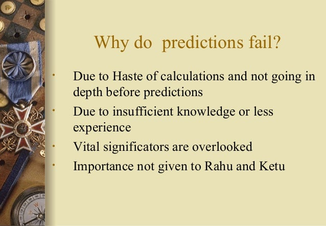 Why do predictions fail? • Due to Haste of calculations and not going in depth before predictions • Due to insufficient kn...