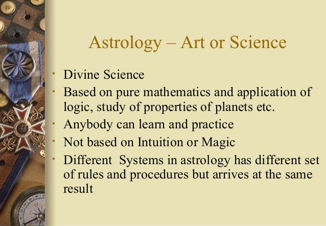 Astrology – Art or Science • Divine Science • Based on pure mathematics and application of logic, study of properties of p...