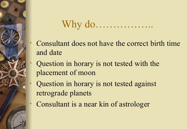 Why do…………….. • Consultant does not have the correct birth time and date • Question in horary is not tested with the place...