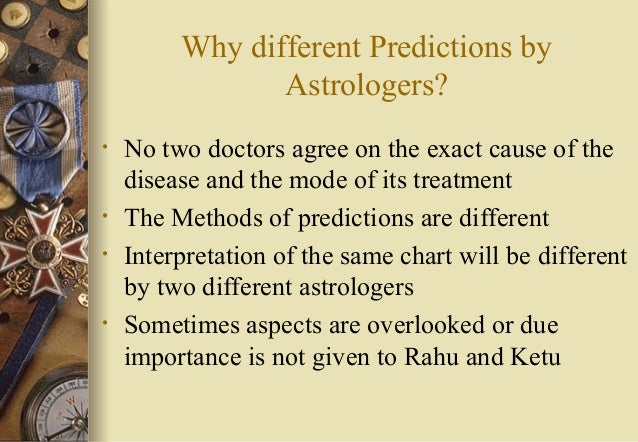 Why different Predictions by Astrologers? • No two doctors agree on the exact cause of the disease and the mode of its tre...