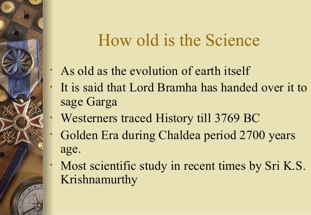 How old is the Science • As old as the evolution of earth itself • It is said that Lord Bramha has handed over it to sage ...