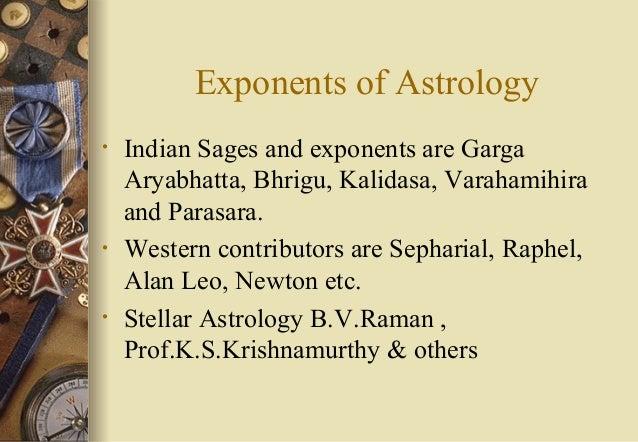 Exponents of Astrology • Indian Sages and exponents are Garga Aryabhatta, Bhrigu, Kalidasa, Varahamihira and Parasara. • W...