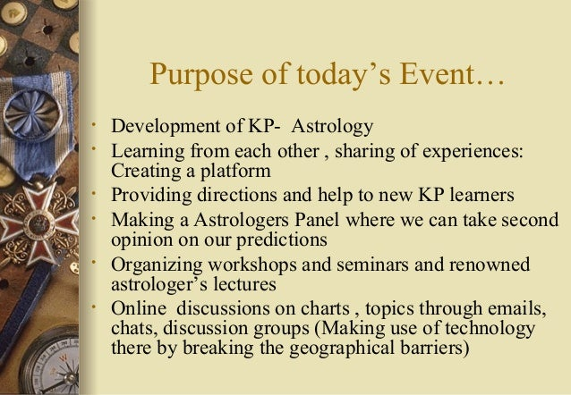 Purpose of today's Event… • Development of KP- Astrology • Learning from each other , sharing of experiences: Creating a p...