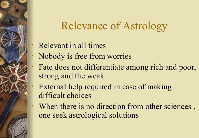 Relevance of Astrology • Relevant in all times • Nobody is free from worries • Fate does not differentiate among rich and ...