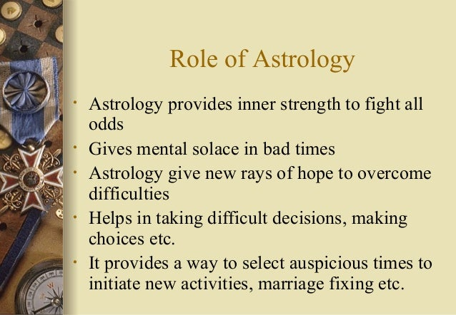 Role of Astrology • Astrology provides inner strength to fight all odds • Gives mental solace in bad times • Astrology giv...